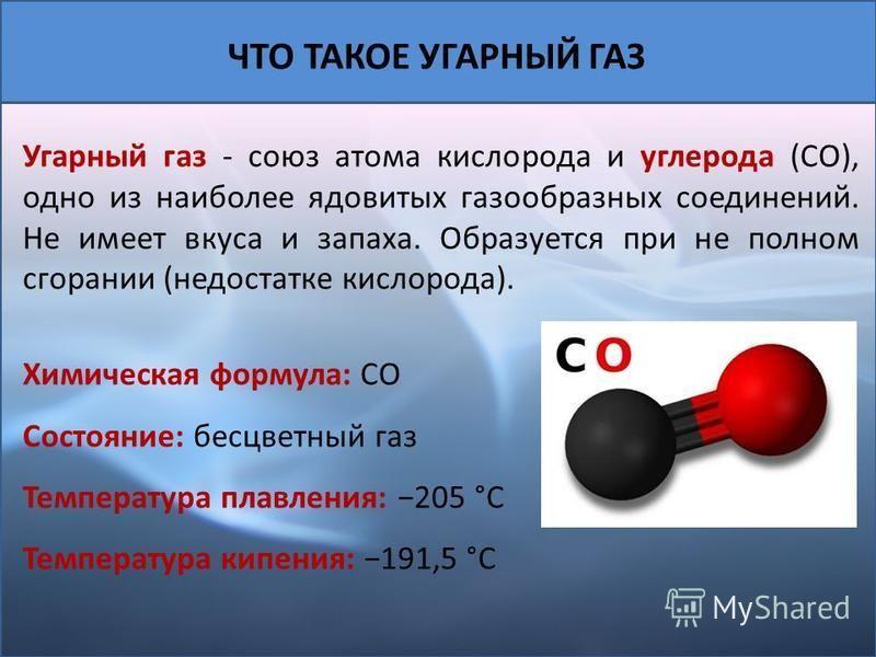 Угарный газ - союз атома кислорода и углерода (CO), одно из наиболее ядовитых газообразных соединений. Не имеет вкуса и запаха. Образуется при не полном сгорании (недостатке кислорода). Химическая формула: CO Состояние: бесцветный газ Температура пла