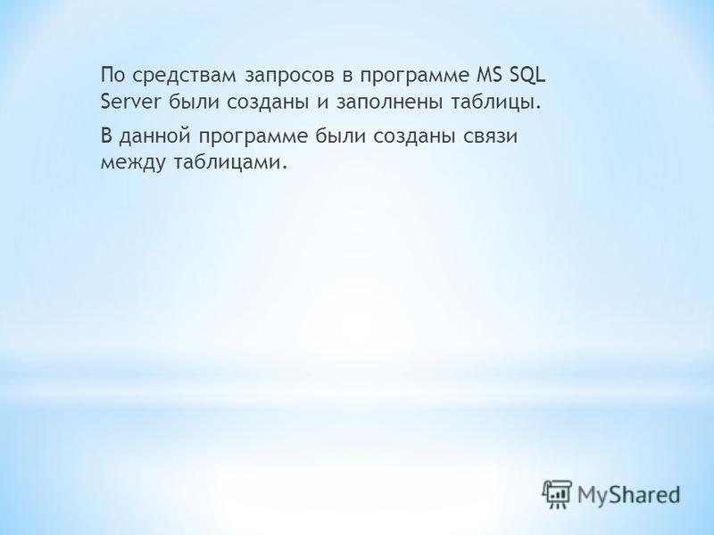 По средствам запросов в программе MS SQL Server были созданы и заполнены таблицы. В данной программе были созданы связи между таблицами.