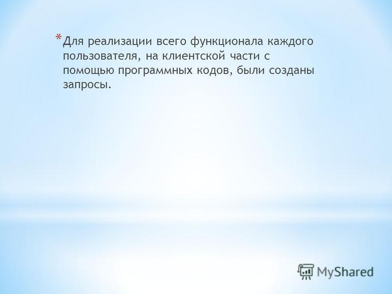 * Для реализации всего функционала каждого пользователя, на клиентской части с помощью программных кодов, были созданы запросы.