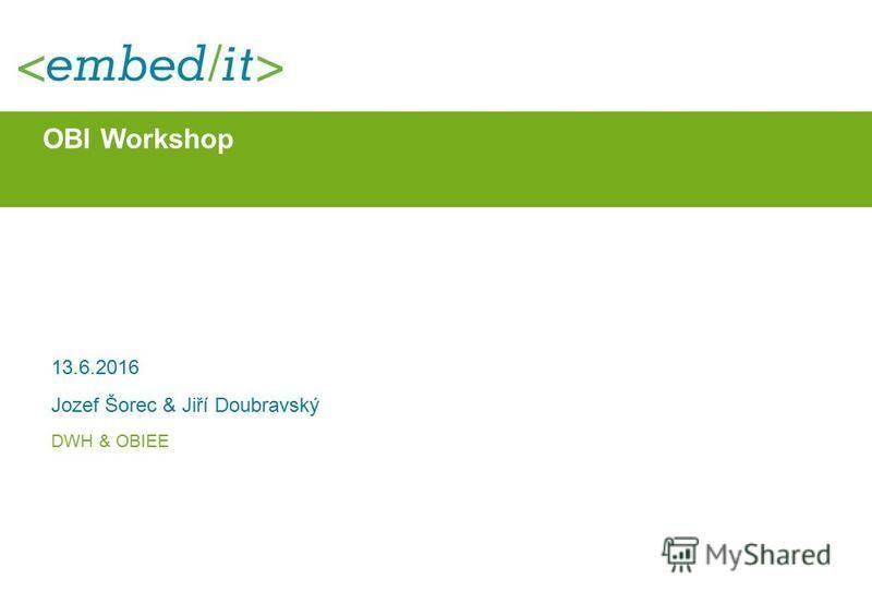 OBI Workshop 13.6.2016 Jozef Šorec & Jiří Doubravský DWH & OBIEE