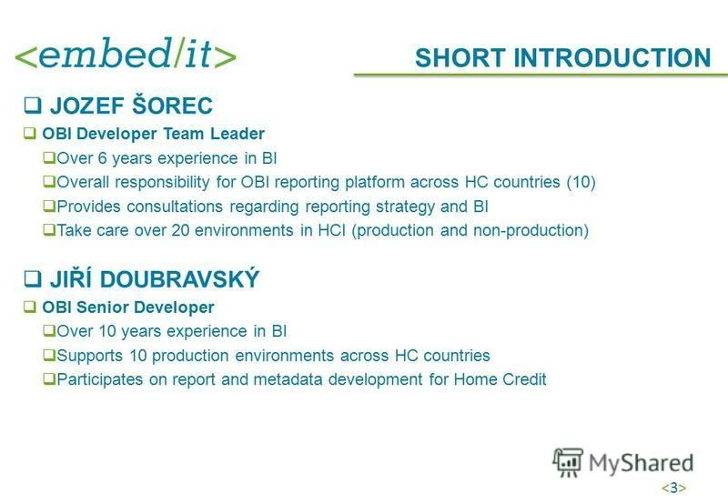 <3><3> JOZEF ŠOREC OBI Developer Team Leader Over 6 years experience in BI Overall responsibility for OBI reporting platform across HC countries (10) Provides consultations regarding reporting strategy and BI Take care over 20 environments in HCI (pr