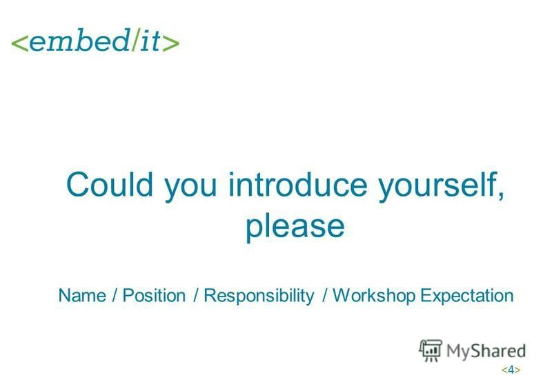 <4><4> Could you introduce yourself, please Name / Position / Responsibility / Workshop Expectation