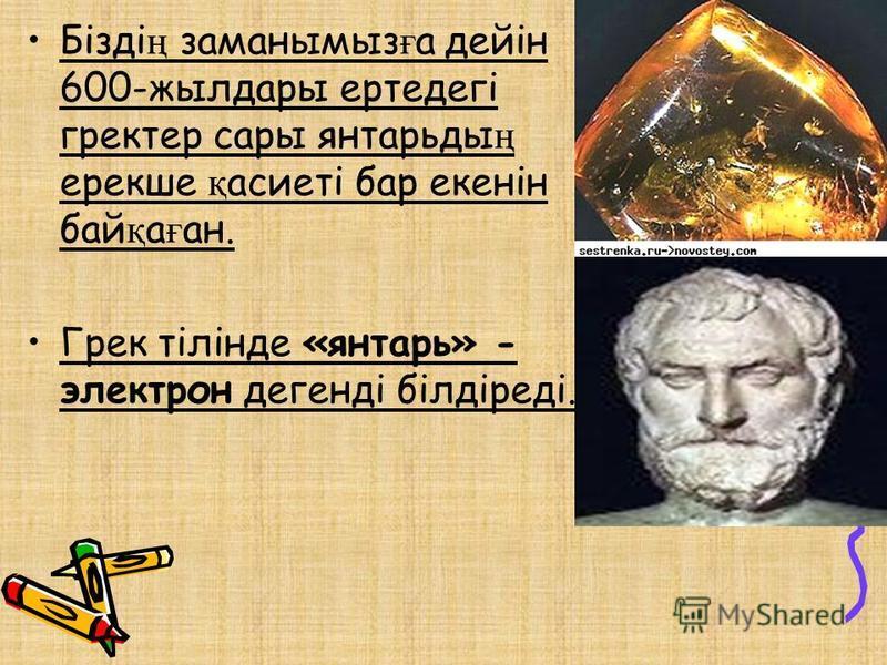 Бізді ң заманымыз ғ а дейін 600-жылдары ертедегі гректер сары янтарьды ң ерекше қ асиеті бар екенін бай қ а ғ ан. Грек тілінде «янтарь» - электрон денегді білдіреді.