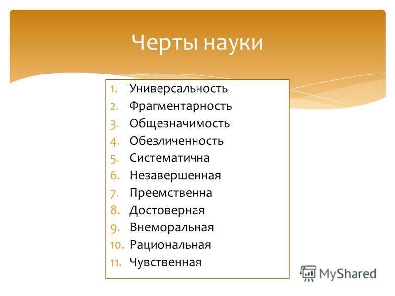 Черты науки 1. Универсальность 2. Фрагментарность 3. Общезначимость 4. Обезличенность 5. Систематична 6. Незавершенная 7. Преемственна 8. Достоверная 9. Внеморальная 10. Рациональная 11.Чувственная