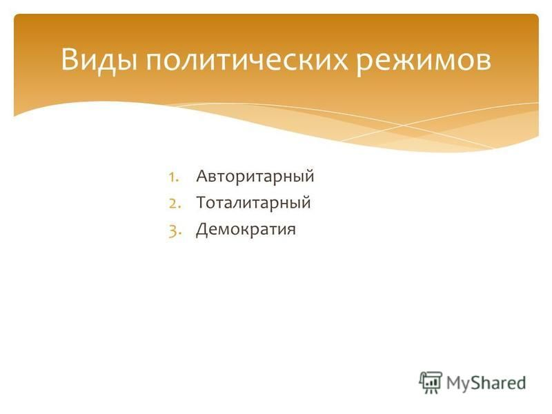1. Авторитарный 2. Тоталитарный 3. Демократия Виды политических режимов