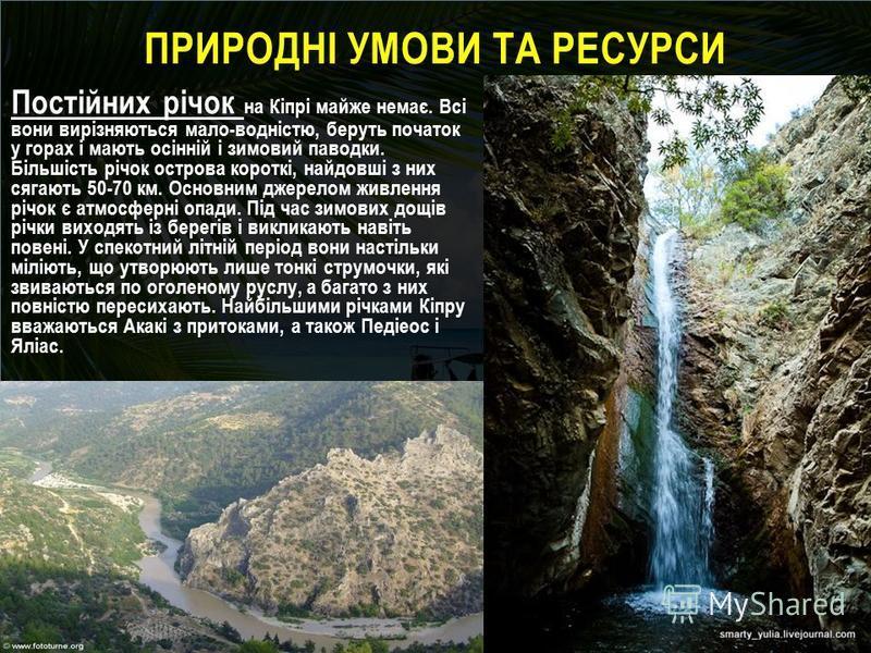 ПРИРОДНІ УМОВИ ТА РЕСУРСИ Постійних річок на Кіпрі майже немає. Всі вони вирізняються мало-водністю, беруть початок у горах і мають осінній і зимовий паводки. Більшість річок острова короткі, найдовші з них сягають 50-70 км. Основним джерелом живленн