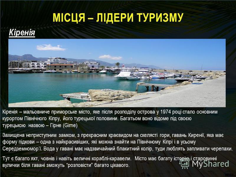 МІСЦЯ – ЛІДЕРИ ТУРИЗМУ Кіренія – мальовниче приморське місто, яке після розподілу острова у 1974 році стало основним курортом Північного Кіпру, його турецької половини. Багатьом воно відоме під своєю турецькою назвою – Гірне (Girne) Захищена непристу