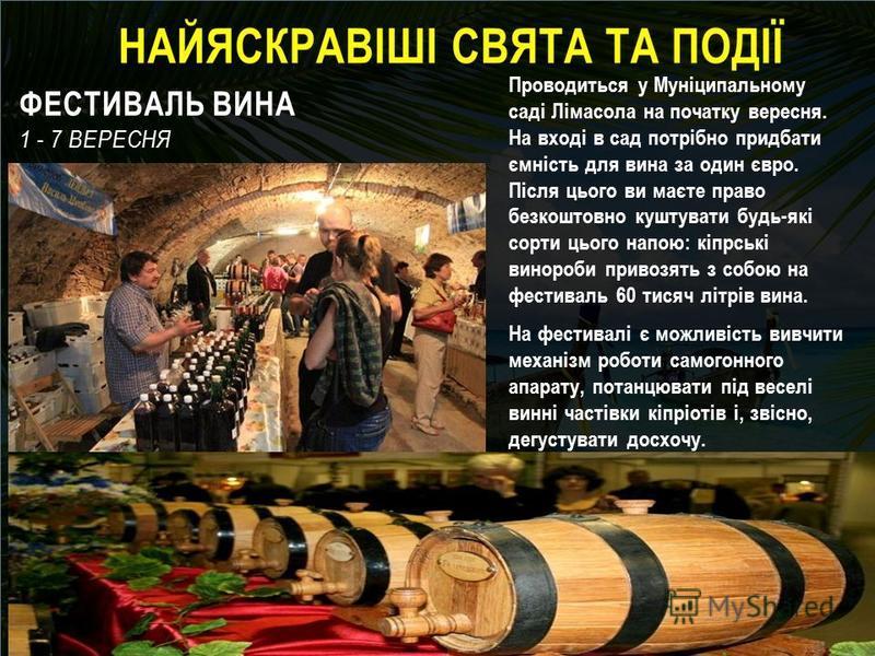 ФЕСТИВАЛЬ ВИНА 1 - 7 ВЕРЕСНЯ Проводиться у Муніципальному саді Лімасола на початку вересня. На вході в сад потрібно придбати ємність для вина за один євро. Після цього ви маєте право безкоштовно куштувати будь-які сорти цього напою: кіпрські винороби