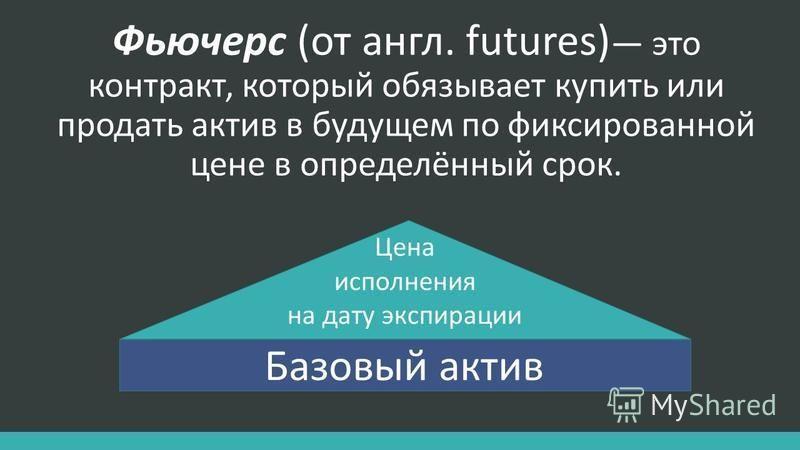 Фьючерс (от англ. futures) это контракт, который обязывает купить или продать актив в будущем по фиксированной цене в определённый срок. Базовый актив Цена исполнения на дату экспирации