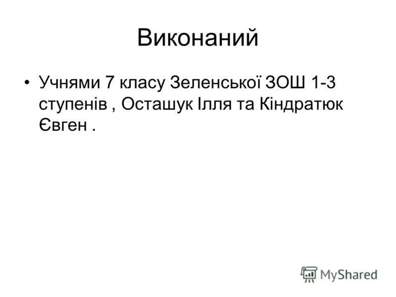 Виконаний Учнями 7 класу Зеленської ЗОШ 1-3 ступенів, Осташук Ілля та Кіндратюк Євген.