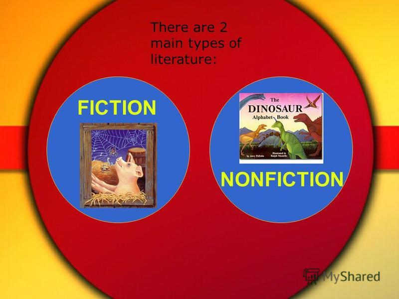 NONFICTION FICTION There are 2 main types of literature: