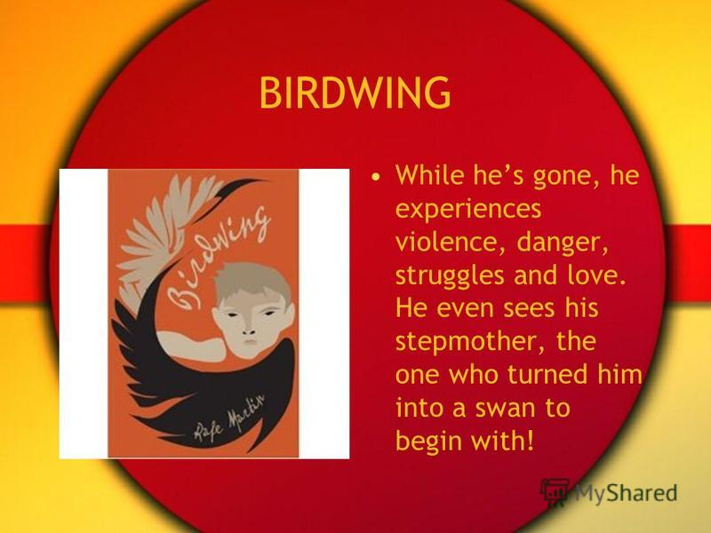 BIRDWING While hes gone, he experiences violence, danger, struggles and love. He even sees his stepmother, the one who turned him into a swan to begin with!