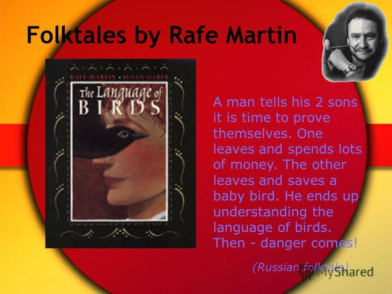 Folktales by Rafe Martin A man tells his 2 sons it is time to prove themselves. One leaves and spends lots of money. The other leaves and saves a baby bird. He ends up understanding the language of birds. Then - danger comes! (Russian folktale)