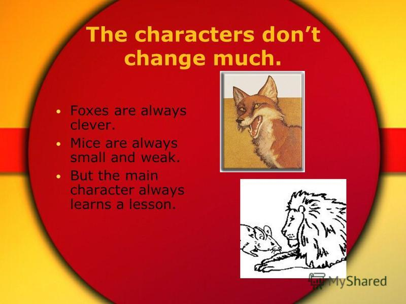 The characters dont change much. Foxes are always clever. Mice are always small and weak. But the main character always learns a lesson.