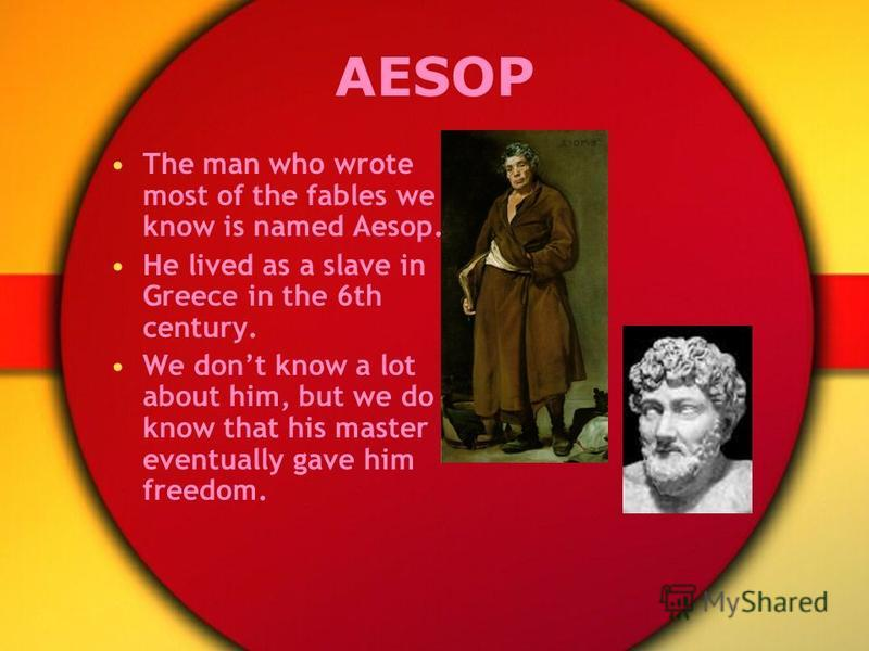 AESOP The man who wrote most of the fables we know is named Aesop. He lived as a slave in Greece in the 6th century. We dont know a lot about him, but we do know that his master eventually gave him freedom.