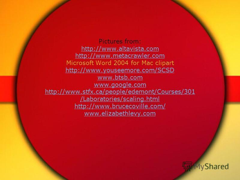 Pictures from: http://www.altavista.com http://www.metacrawler.com Microsoft Word 2004 for Mac clipart http://www.youseemore.com/SCSD www.btsb.com www.google.com http://www.stfx.ca/people/edemont/Courses/301 /Laboratories/scaling.html http://www.bruc