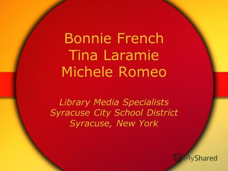Bonnie French Tina Laramie Michele Romeo Library Media Specialists Syracuse City School District Syracuse, New York