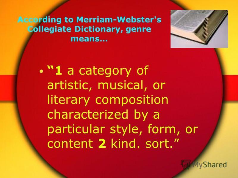 According to Merriam-Webster's Collegiate Dictionary, genre means… 1 a category of artistic, musical, or literary composition characterized by a particular style, form, or content 2 kind. sort.