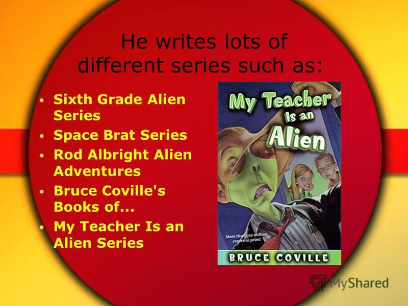 He writes lots of different series such as: Sixth Grade Alien Series Space Brat Series Rod Albright Alien Adventures Bruce Coville's Books of... My Teacher Is an Alien Series