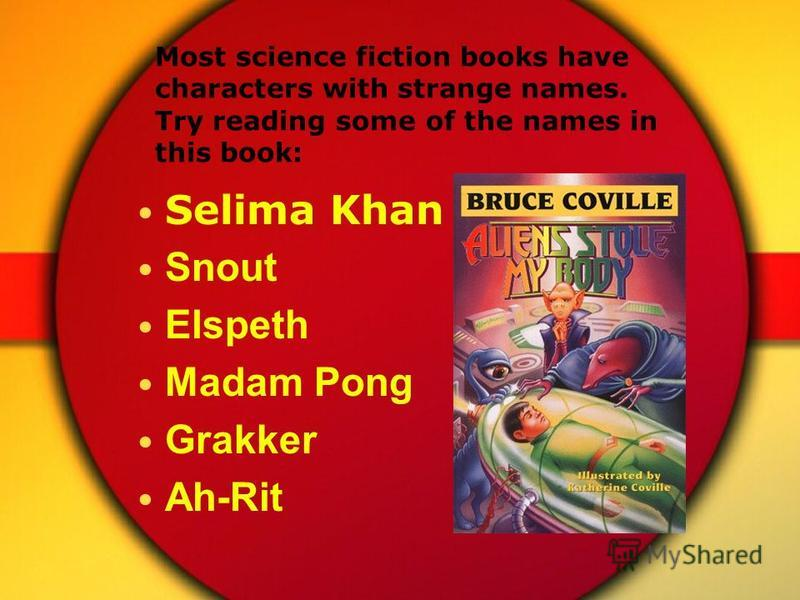 Most science fiction books have characters with strange names. Try reading some of the names in this book: Selima Khan Snout Elspeth Madam Pong Grakker Ah-Rit