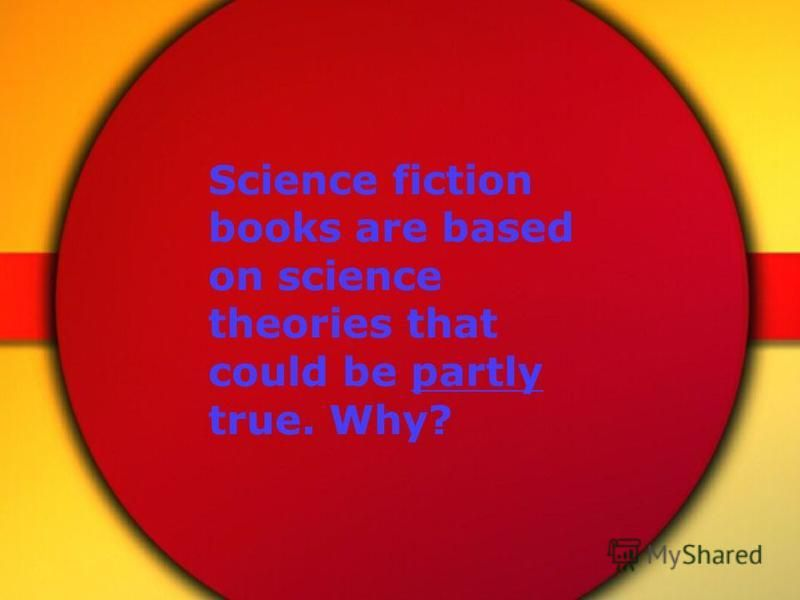 Science fiction books are based on science theories that could be partly true. Why?