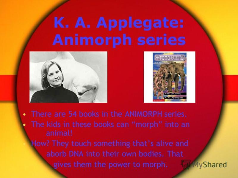 K. A. Applegate: Animorph series There are 54 books in the ANIMORPH series. The kids in these books can morph into an animal! How? They touch something thats alive and aborb DNA into their own bodies. That gives them the power to morph.