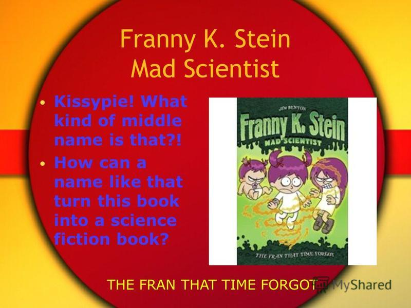Franny K. Stein Mad Scientist Kissypie! What kind of middle name is that?! How can a name like that turn this book into a science fiction book? THE FRAN THAT TIME FORGOT