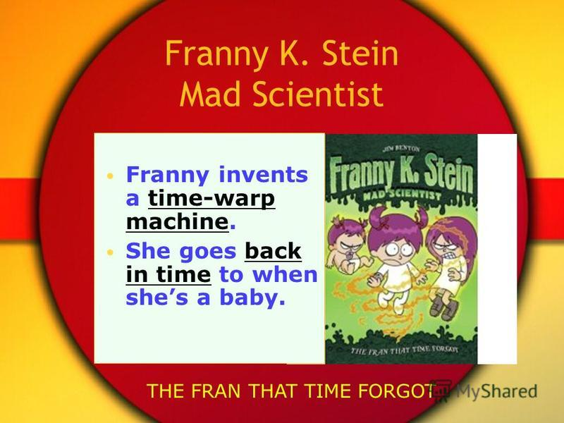 Franny K. Stein Mad Scientist Franny invents a time-warp machine. She goes back in time to when shes a baby. THE FRAN THAT TIME FORGOT