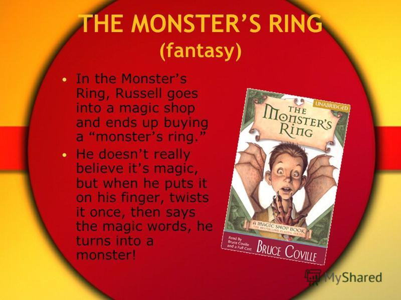 THE MONSTERS RING (fantasy) In the Monster s Ring, Russell goes into a magic shop and ends up buying a monster s ring. He doesn t really believe it s magic, but when he puts it on his finger, twists it once, then says the magic words, he turns into a