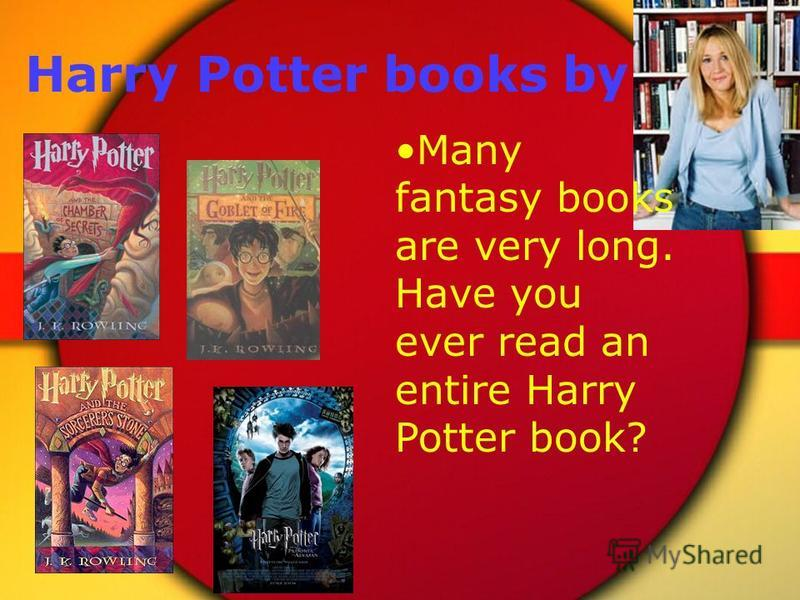 Harry Potter books by Many fantasy books are very long. Have you ever read an entire Harry Potter book?