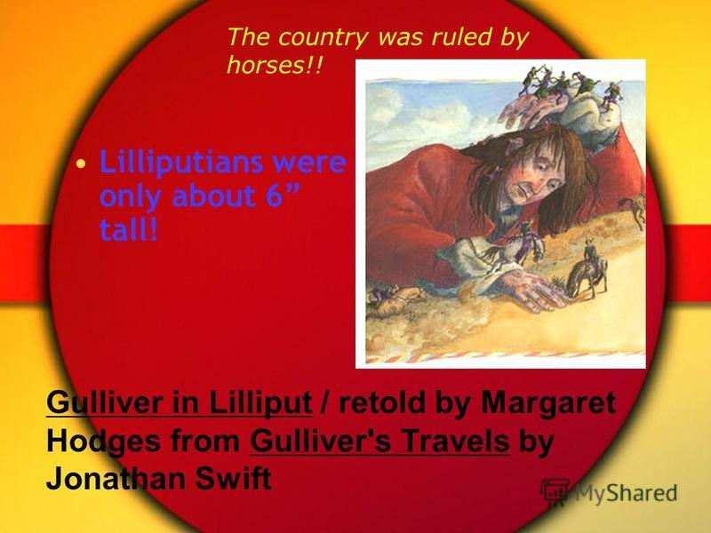 Lilliputians were only about 6 tall! Gulliver in Lilliput / retold by Margaret Hodges from Gulliver's Travels by Jonathan Swift The country was ruled by horses!!