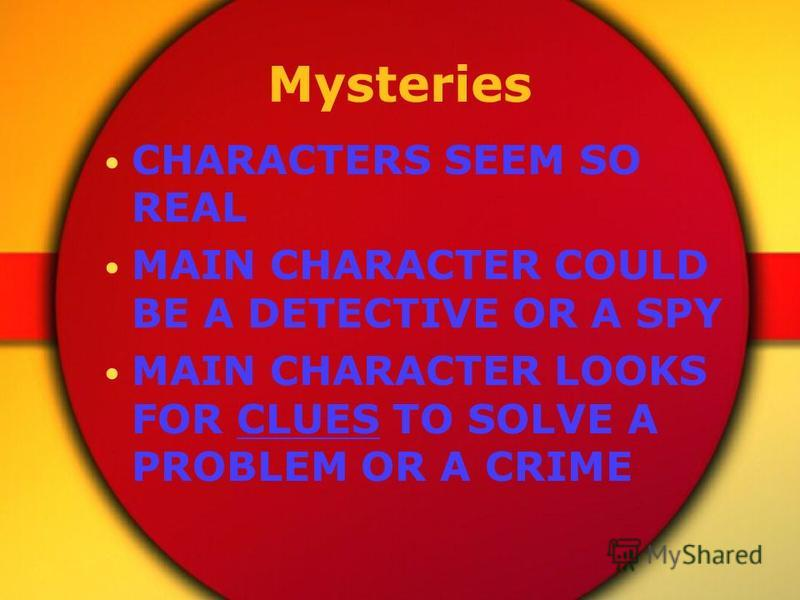 Mysteries CHARACTERS SEEM SO REAL MAIN CHARACTER COULD BE A DETECTIVE OR A SPY MAIN CHARACTER LOOKS FOR CLUES TO SOLVE A PROBLEM OR A CRIME