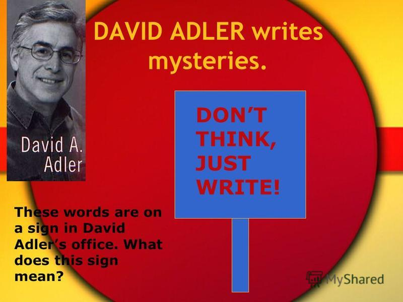 DAVID ADLER writes mysteries. DONT THINK, JUST WRITE! These words are on a sign in David Adlers office. What does this sign mean?