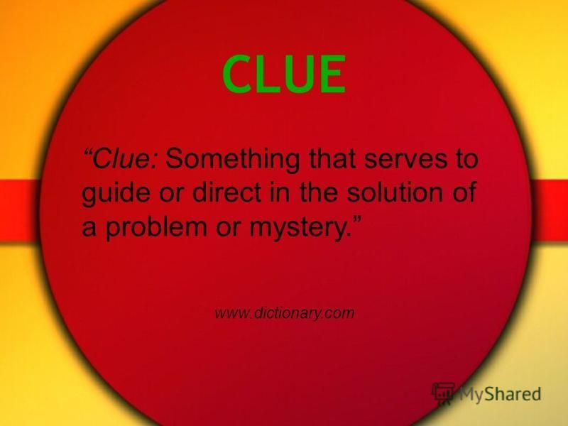 CLUE Clue: Something that serves to guide or direct in the solution of a problem or mystery. www.dictionary.com