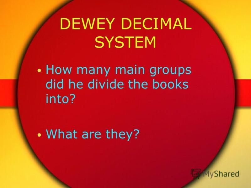 DEWEY DECIMAL SYSTEM How many main groups did he divide the books into? What are they?