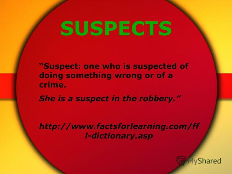 SUSPECTS Suspect: one who is suspected of doing something wrong or of a crime. She is a suspect in the robbery. http://www.factsforlearning.com/ff l-dictionary.asp