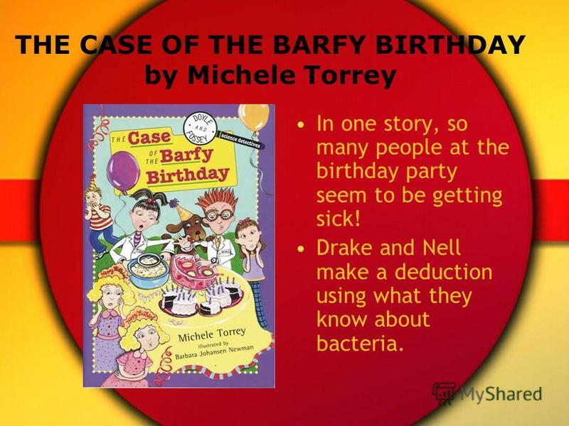 THE CASE OF THE BARFY BIRTHDAY by Michele Torrey In one story, so many people at the birthday party seem to be getting sick! Drake and Nell make a deduction using what they know about bacteria.