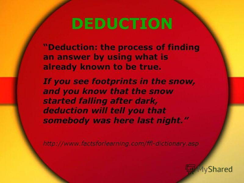 DEDUCTION Deduction: the process of finding an answer by using what is already known to be true. If you see footprints in the snow, and you know that the snow started falling after dark, deduction will tell you that somebody was here last night. http