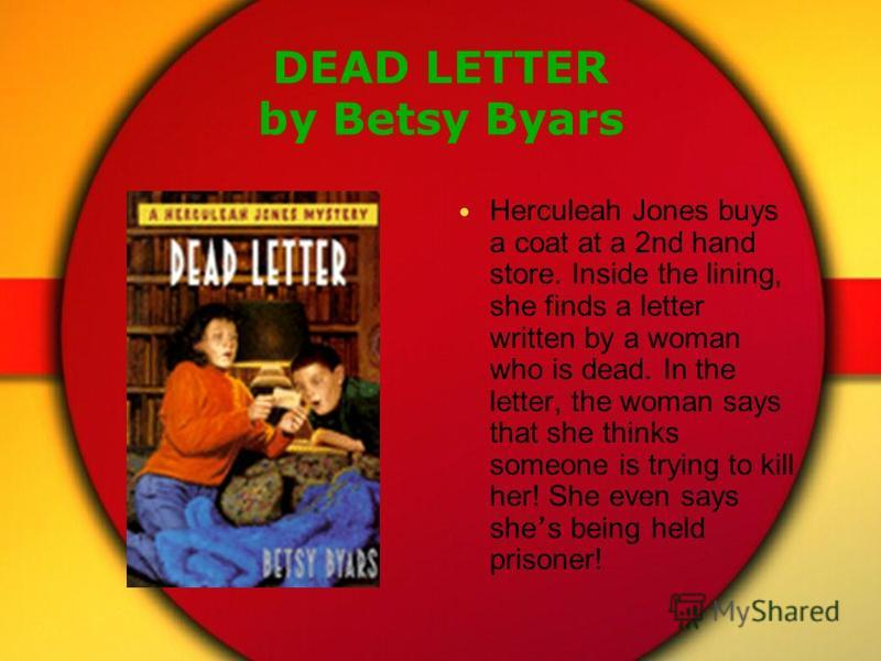 DEAD LETTER by Betsy Byars Herculeah Jones buys a coat at a 2nd hand store. Inside the lining, she finds a letter written by a woman who is dead. In the letter, the woman says that she thinks someone is trying to kill her! She even says she s being h