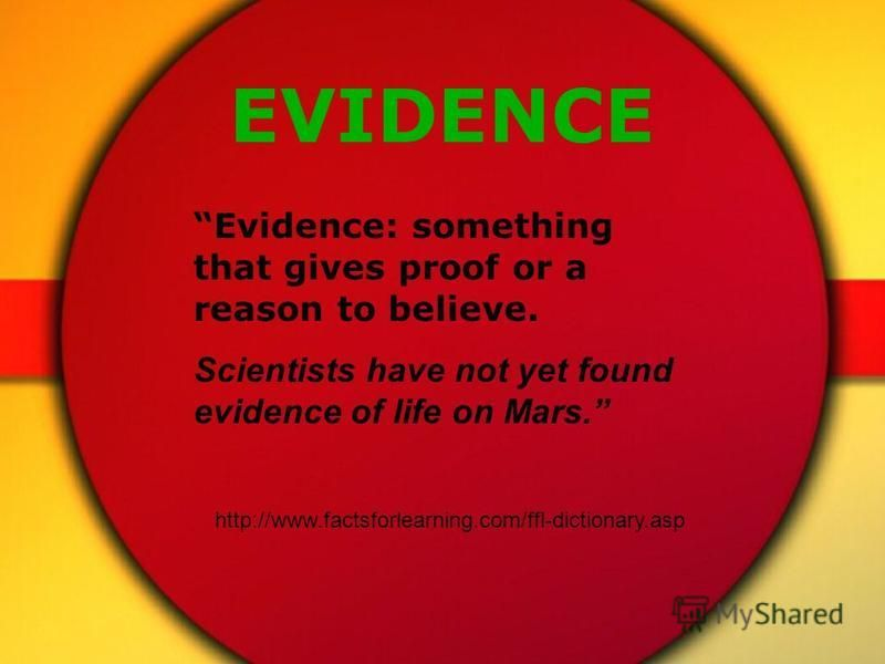 EVIDENCE Evidence: something that gives proof or a reason to believe. Scientists have not yet found evidence of life on Mars. http://www.factsforlearning.com/ffl-dictionary.asp