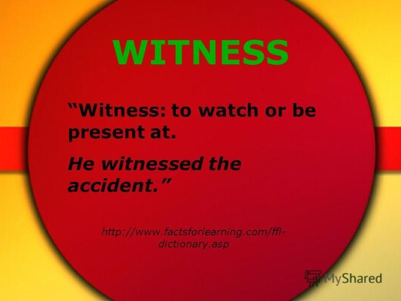 WITNESS Witness: to watch or be present at. He witnessed the accident. http://www.factsforlearning.com/ffl- dictionary.asp