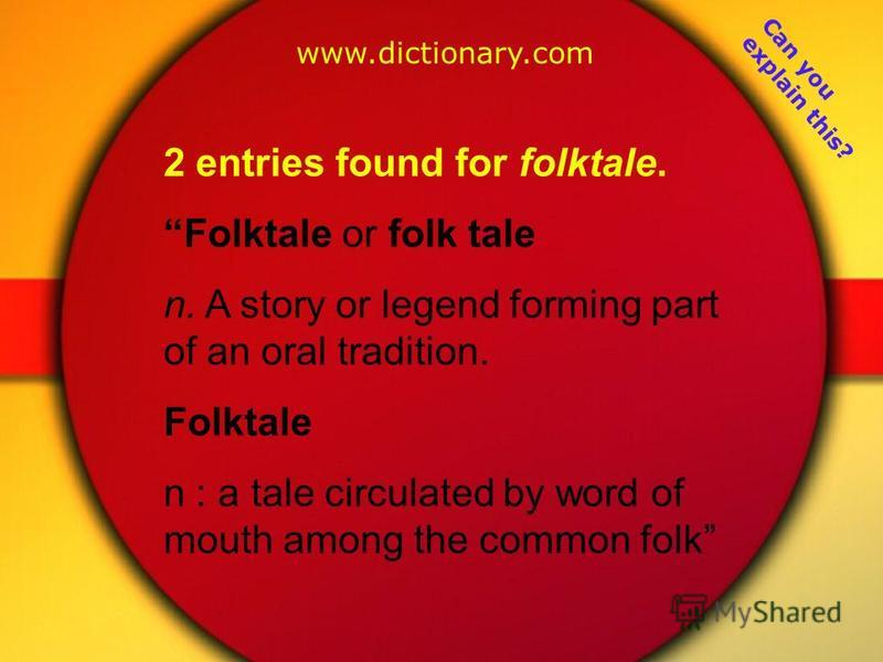 2 entries found for folktale. Folktale or folk tale n. A story or legend forming part of an oral tradition. Folktale n : a tale circulated by word of mouth among the common folk www.dictionary.com Can you explain this?