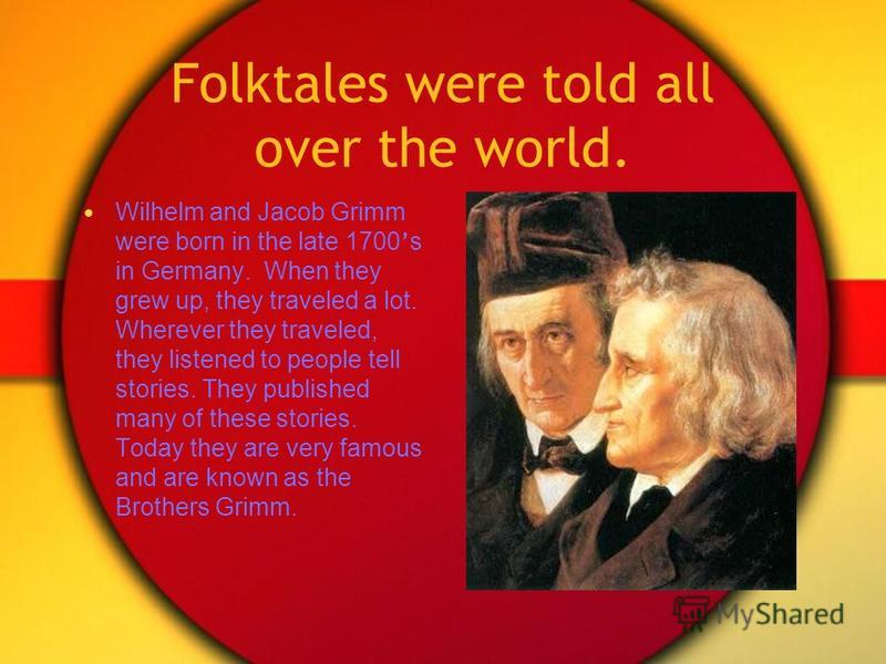 Folktales were told all over the world. Wilhelm and Jacob Grimm were born in the late 1700 s in Germany. When they grew up, they traveled a lot. Wherever they traveled, they listened to people tell stories. They published many of these stories. Today