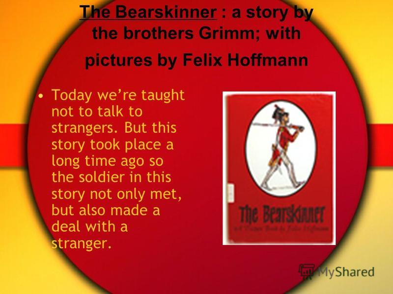 The Bearskinner : a story by the brothers Grimm; with pictures by Felix Hoffmann Today were taught not to talk to strangers. But this story took place a long time ago so the soldier in this story not only met, but also made a deal with a stranger.