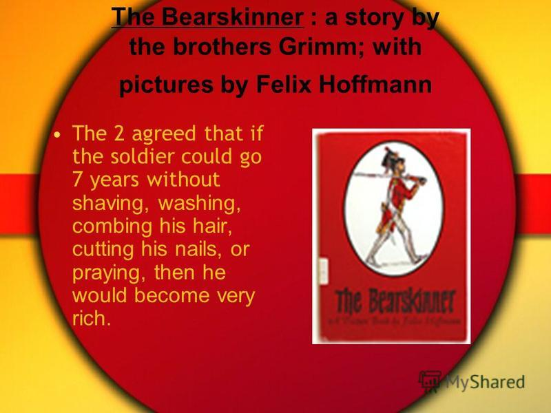 The Bearskinner : a story by the brothers Grimm; with pictures by Felix Hoffmann The 2 agreed that if the soldier could go 7 years without shaving, washing, combing his hair, cutting his nails, or praying, then he would become very rich.