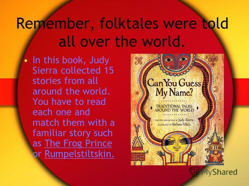 Remember, folktales were told all over the world. In this book, Judy Sierra collected 15 stories from all around the world. You have to read each one and match them with a familiar story such as The Frog Prince or Rumpelstiltskin.
