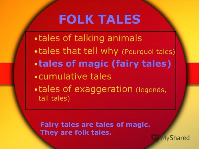 FOLK TALES tales of talking animals tales that tell why (Pourquoi tales) tales of magic (fairy tales) cumulative tales tales of exaggeration (legends, tall tales) Fairy tales are tales of magic. They are folk tales.