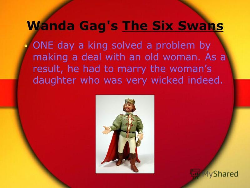Wanda Gag's The Six Swans ONE day a king solved a problem by making a deal with an old woman. As a result, he had to marry the womans daughter who was very wicked indeed.