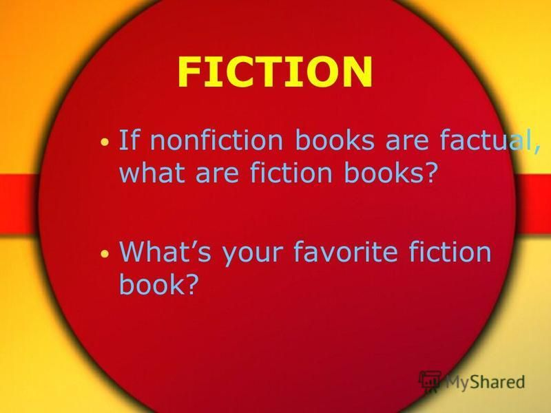 FICTION If nonfiction books are factual, what are fiction books? Whats your favorite fiction book?