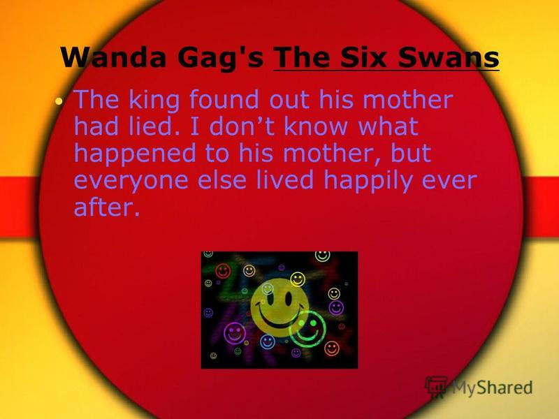 Wanda Gag's The Six Swans The king found out his mother had lied. I don t know what happened to his mother, but everyone else lived happily ever after.